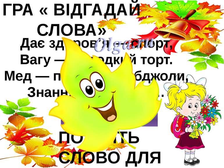 ГРА « ВІДГАДАЙ СЛОВА» Дає здоров'я — спорт, Вагу — солодкий торт. Мед — праць...