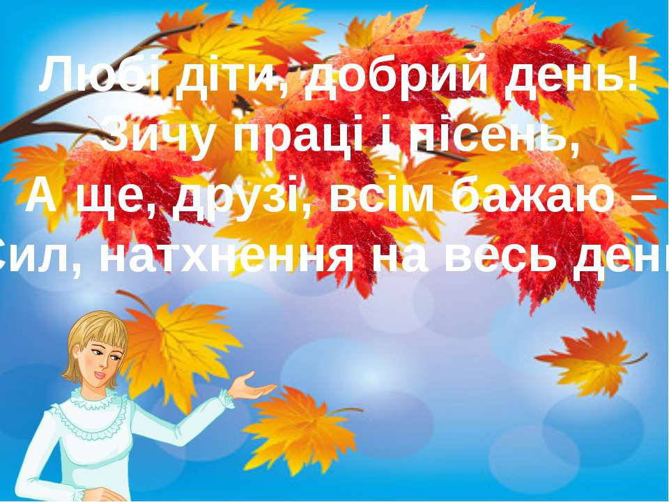 Любі діти, добрий день! Зичу праці і пісень, А ще, друзі, всім бажаю – Сил, н...
