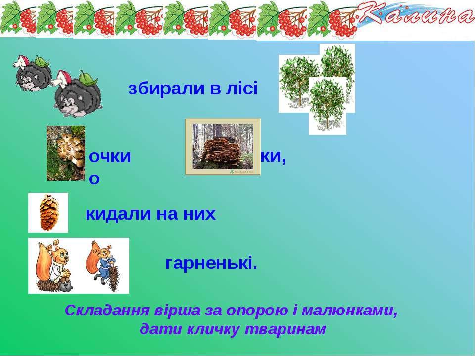 Складання вірша за опорою і малюнками, дати кличку тваринам збирали в лісі оч...