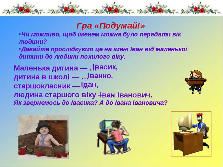 Гра «Подумай!» Маленька дитина — … дитина в школі — … старшокласник — … людин...