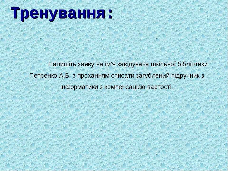 Тренування: Напишіть заяву на ім'я завідувача шкільної бібліотеки Петренко А....