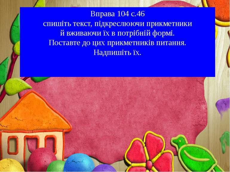 Вправа 104 с.46 спишіть текст, підкреслюючи прикметники й вживаючи їх в потрі...