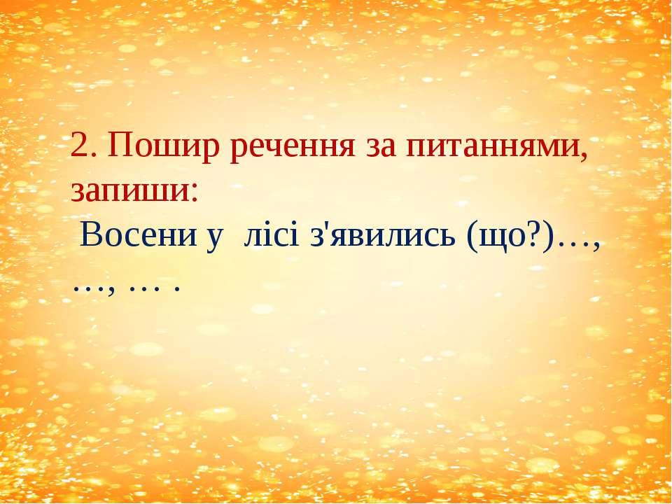 2. Пошир речення за питаннями, запиши: Восени у лісі з'явились (що?)…,…, … .