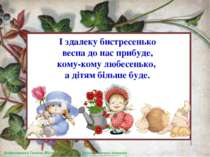 І здалеку бистресенько весна до нас прибуде, кому-кому любесенько, а дітям бі...