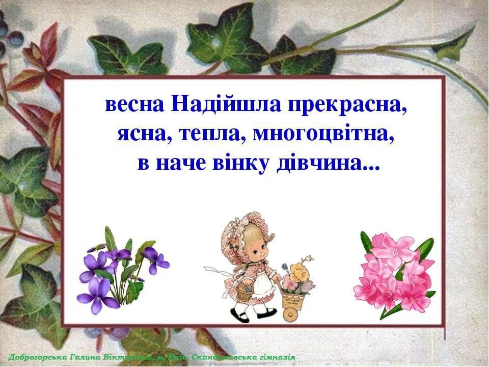 весна Надійшла прекрасна, ясна, тепла, многоцвітна, в наче вінку дівчина...