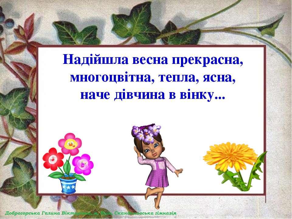 Надійшла весна прекрасна, многоцвітна, тепла, ясна, наче дівчина в вінку...