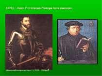 1521р. - Карл У оголосив Лютера поза законом Німецький імператор Карл У ( 151...