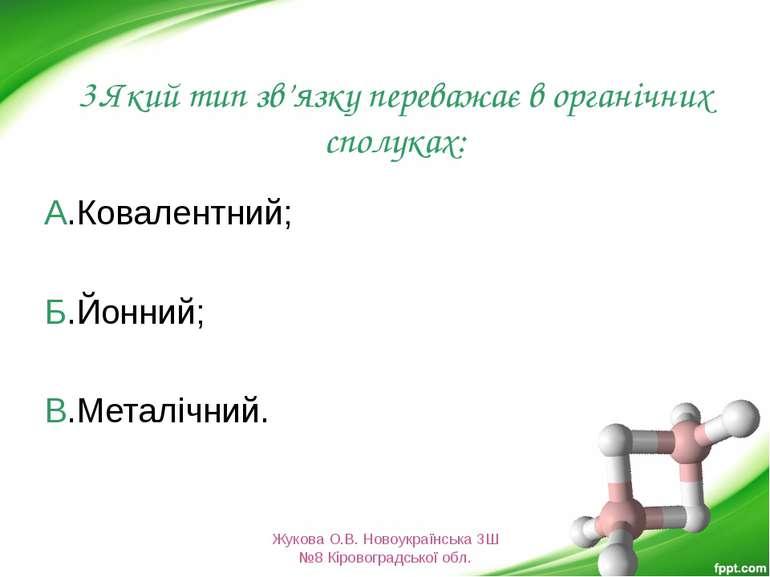 3.Який тип зв'язку переважає в органічних сполуках: А.Ковалентний; Б.Йонний; ...