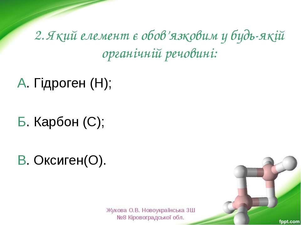 2. Який елемент є обов'язковим у будь-якій органічній речовині: А. Гідроген (...