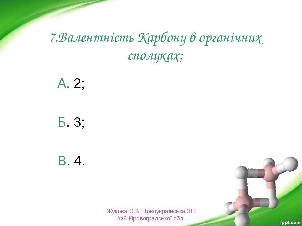 7.Валентність Карбону в органічних сполуках: А. 2; Б. 3; В. 4. Жукова О.В. Но...