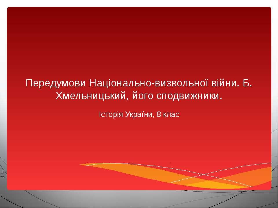 Передумови Національно-визвольної війни. Б. Хмельницький, його сподвижники. І...