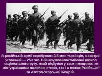В російській армії перебувало 3,5 млн українців, в австро-угорській — 250 тис...