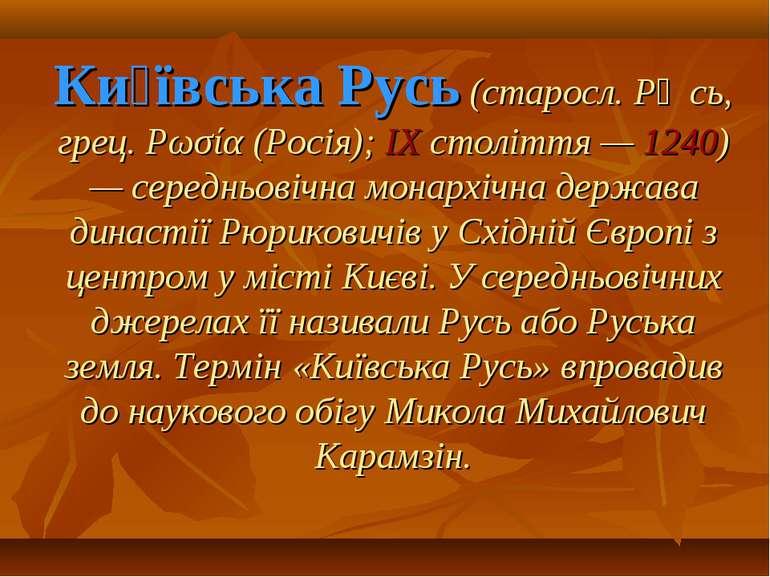Ки ївська Русь (старосл. Рѹсь, грец. Ρωσία (Росія); ІX століття — 1240) — сер...