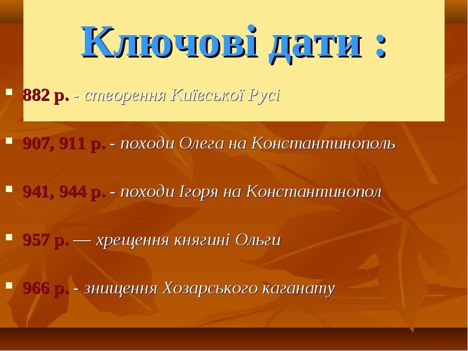 Ключові дати : 882 р. - створення Київської Русі 907, 911 р. - походи Олега н...
