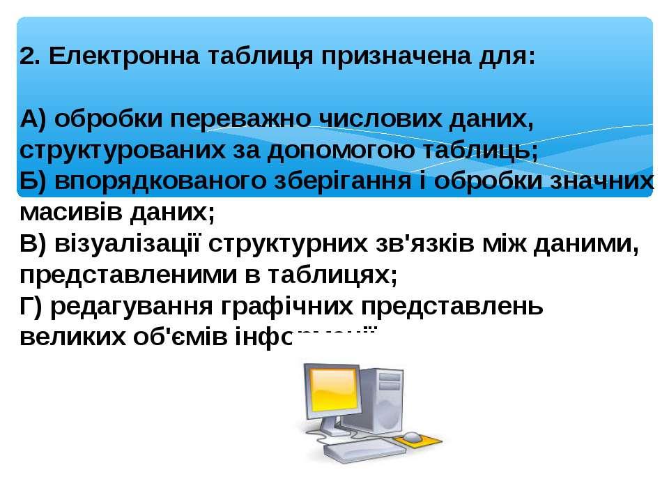 2. Електронна таблиця призначена для: А) обробки переважно числових даних, ст...
