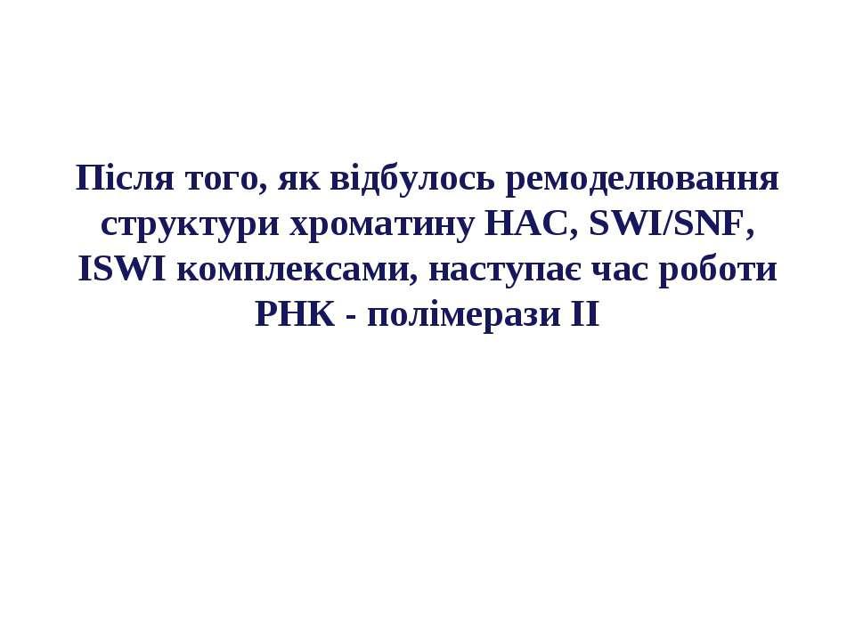 Після того, як відбулось ремоделювання структури хроматину HAC, SWI/SNF, ISWI...