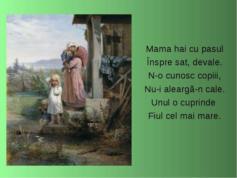 Mama hai cu pasul Înspre sat, devale. N-o cunosc copiii, Nu-i aleargă-n cale....