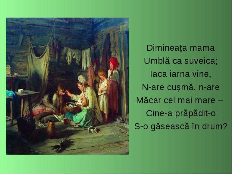 Dimineața mama Umblă ca suveica; Iaca iarna vine, N-are cușmă, n-are Măcar ce...