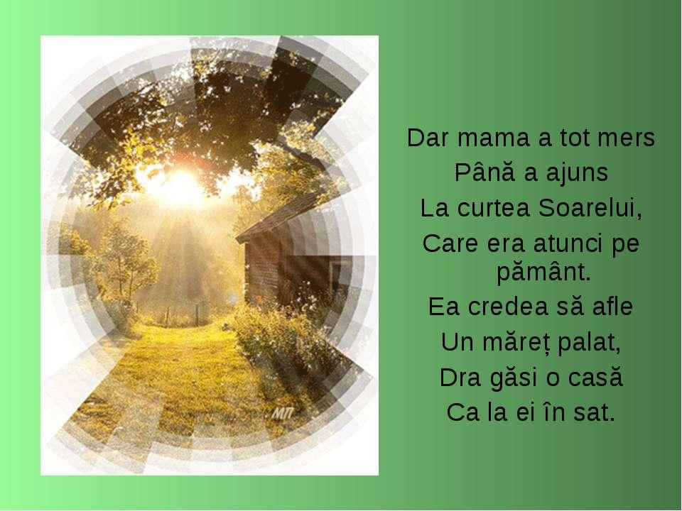 Dar mama a tot mers Până a ajuns La curtea Soarelui, Care era atunci pe pămân...