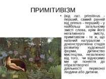 ПРИМІТИВІЗМ (від лат. prіmіtіvus - перший, самий ранній від prіmus - перший) ...