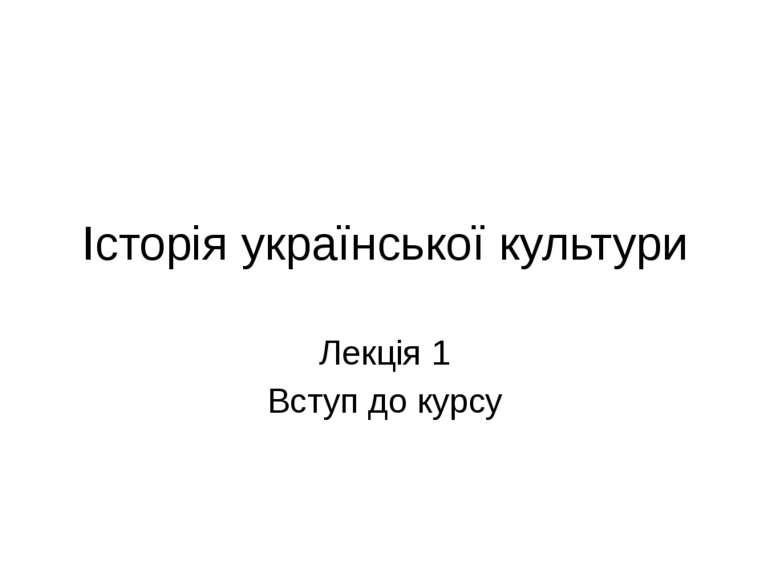 Історія української культури Лекція 1 Вступ до курсу