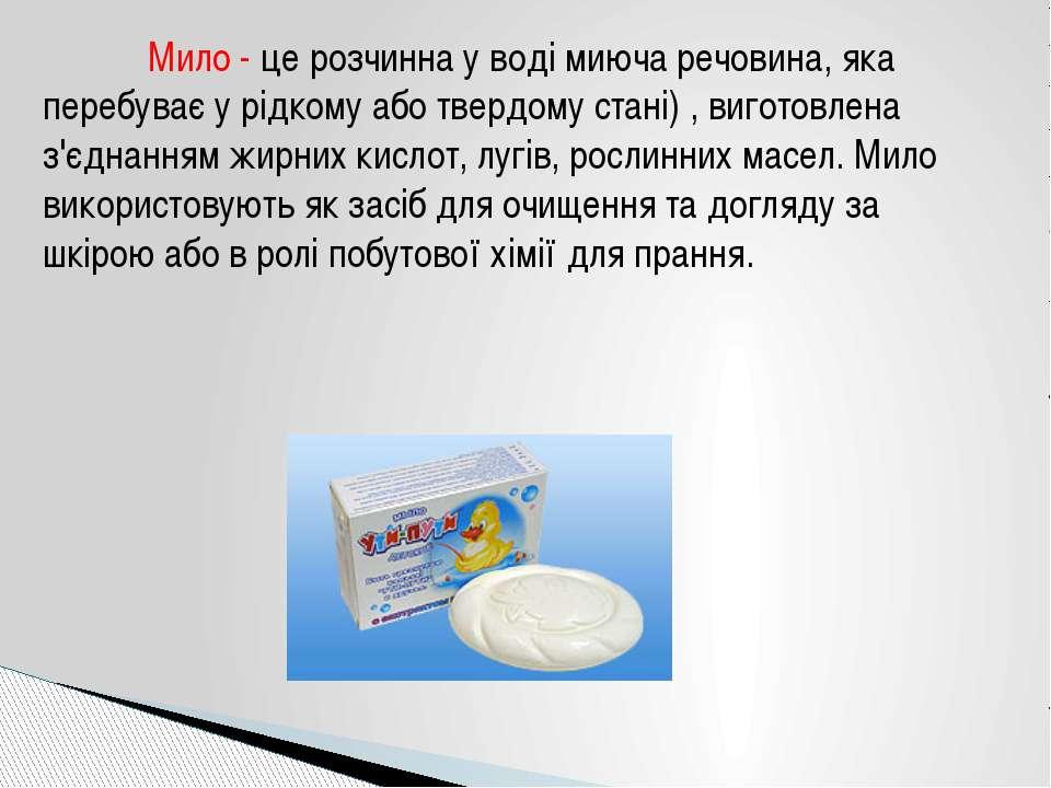 Мило - це розчинна у воді миюча речовина, яка перебуває у рідкому або твердом...