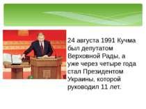 24 августа 1991 Кучма был депутатом Верховной Рады, а уже через четыре года с...
