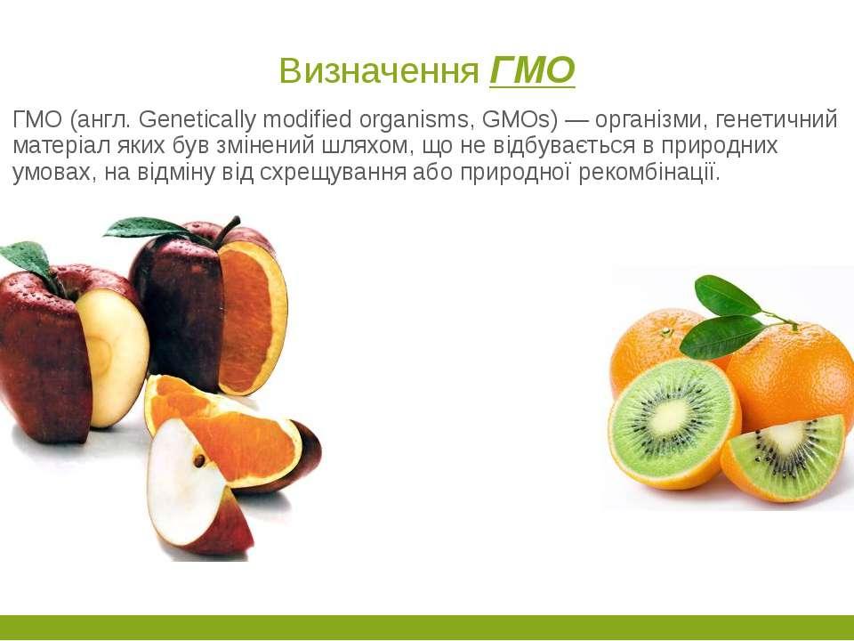 Визначення ГМО ГМО (англ. Genetically modified organisms, GMOs) — організми, ...