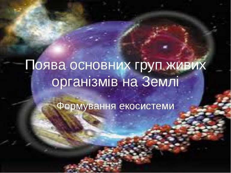 Поява основних груп живих організмів на Землі Формування екосистеми