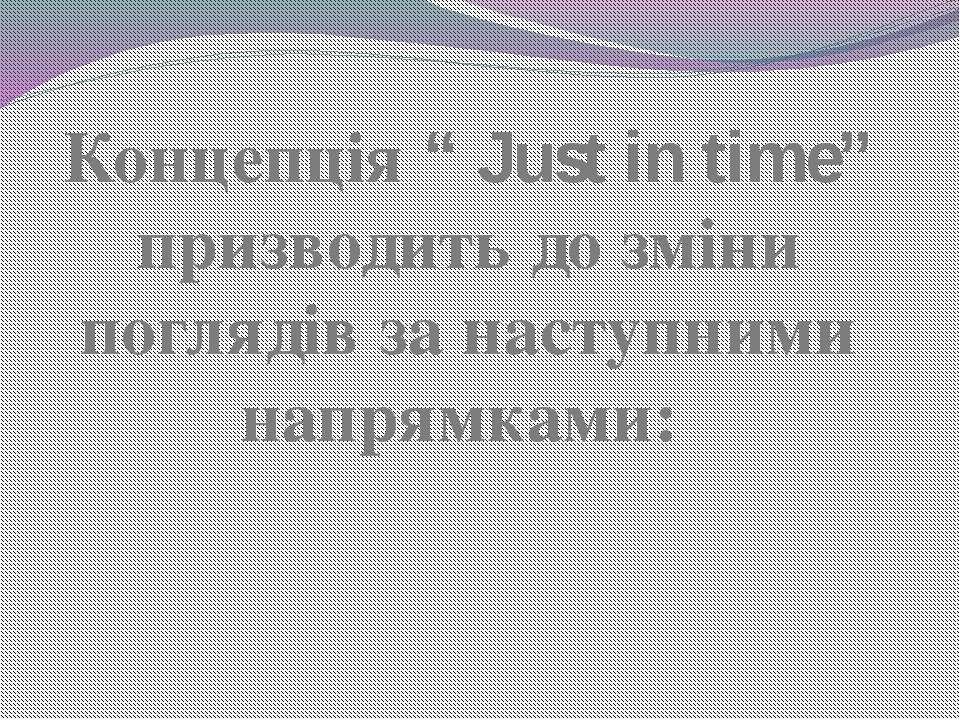 """Концепція """" Just in time"""" призводить до зміни поглядів за наступними напрямками:"""