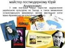 майстер постмодернізму Юрій Андрухович З ним пов'язані перші паростки зацікав...