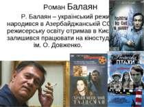 Р. Балаян – український режисер, що народився в Азербайджанській ССР, режисер...