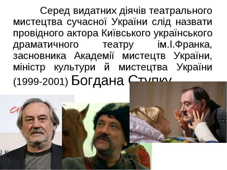 Серед видатних діячів театрального мистецтва сучасної України слід назвати пр...