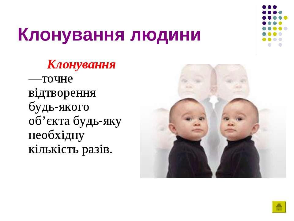 Клонування людини Клонування —точне відтворення будь-якого об'єкта будь-яку н...