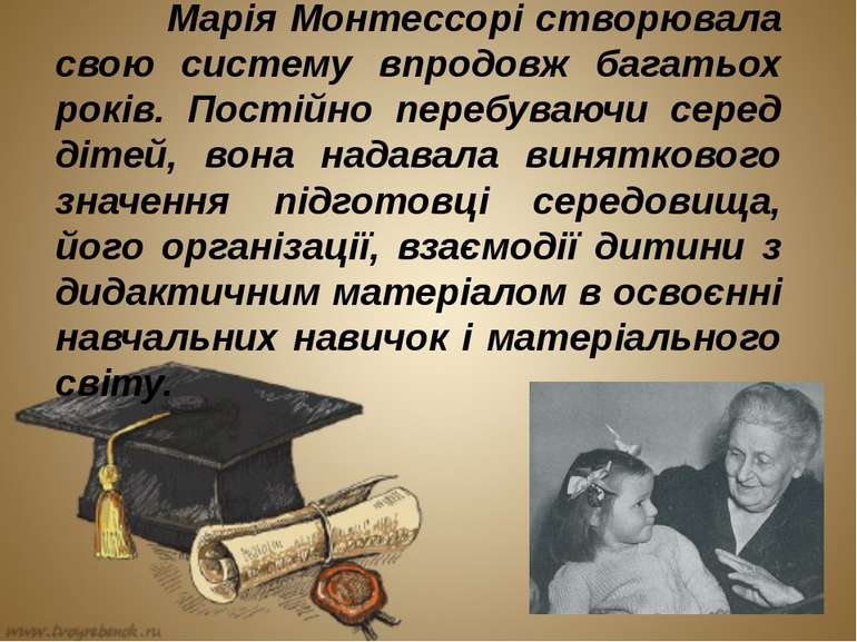 Марія Монтессорі створювала свою систему впродовж багатьох років. Постійно пе...