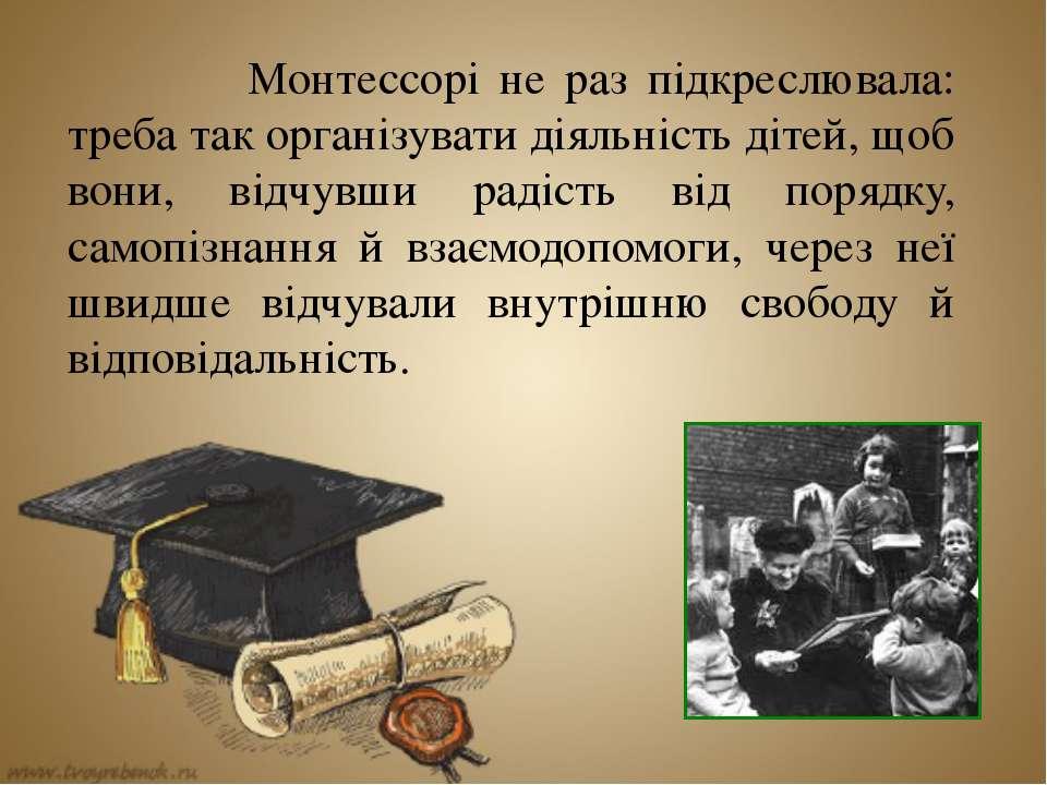Монтессорі не раз підкреслювала: треба так організувати діяльність дітей, щоб...