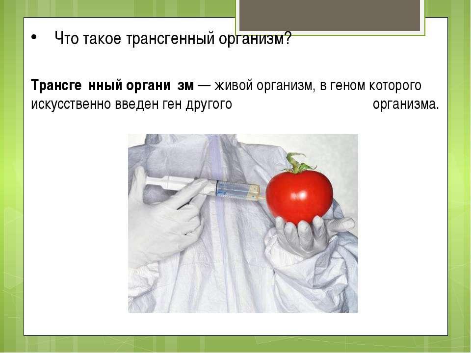 Трансге нный органи зм — живой организм, в геном которого искусственно введен...