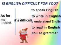IS ENGLISH DIFFICULT FOR YOU? As for me I think it's difficult to speak Engli...