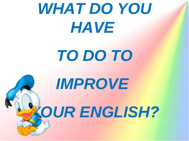 WHAT DO YOU HAVE TO DO TO IMPROVE YOUR ENGLISH?