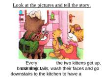 Look at the pictures and tell the story. Every morning… the two kittens get u...