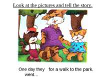 Look at the pictures and tell the story. One day they went… for a walk to the...