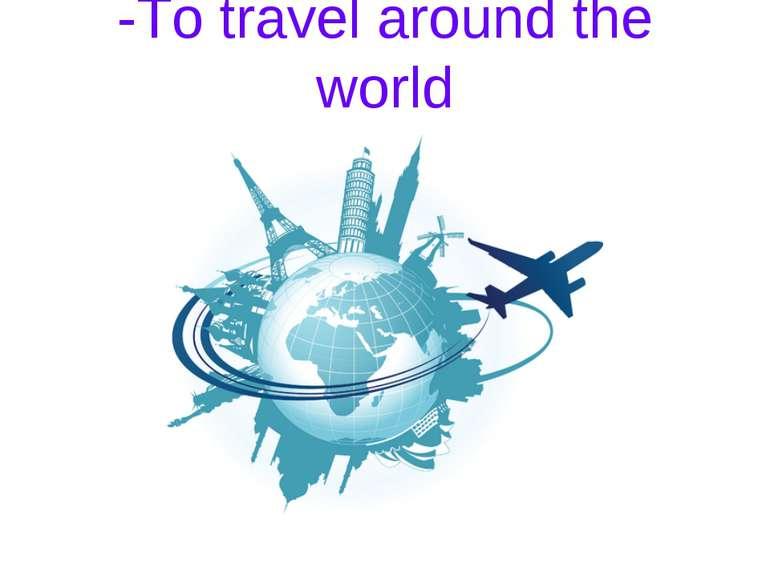 -To travel around the world