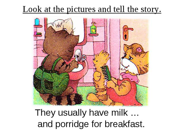 Look at the pictures and tell the story. They usually have milk … and porridg...