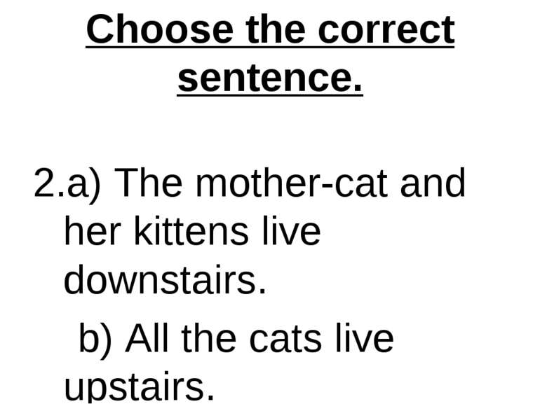Choose the correct sentence. 2.a) The mother-cat and her kittens live downsta...