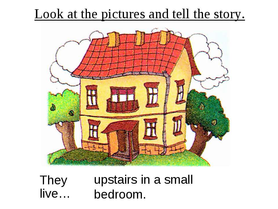 Look at the pictures and tell the story. They live… upstairs in a small bedroom.