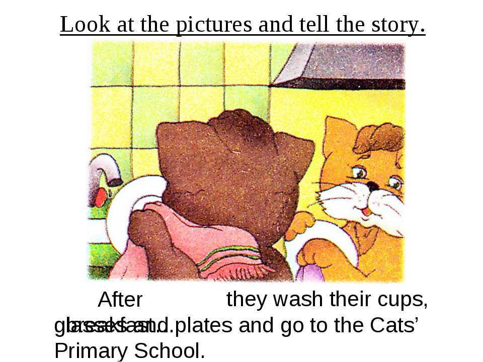 Look at the pictures and tell the story. After breakfast… they wash their cup...