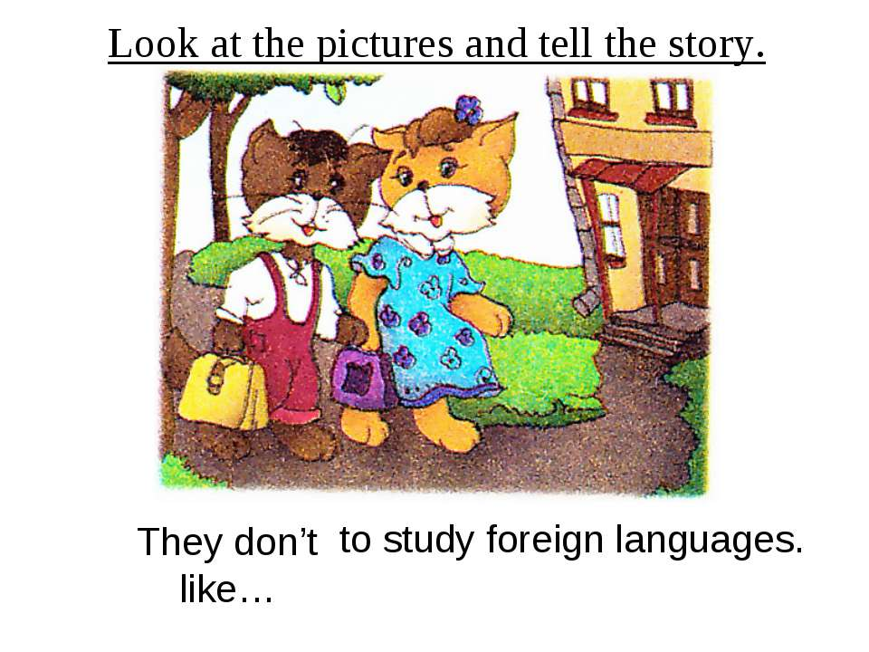 Look at the pictures and tell the story. They don't like… to study foreign la...