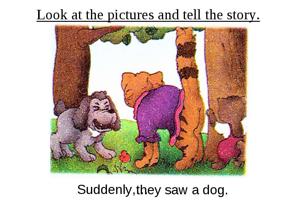Look at the pictures and tell the story. Suddenly,… they saw a dog.