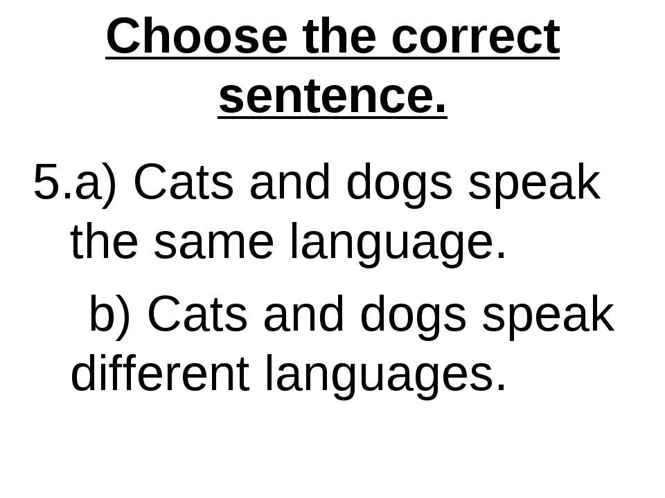 Choose the correct sentence. 5.a) Cats and dogs speak the same language. b) C...