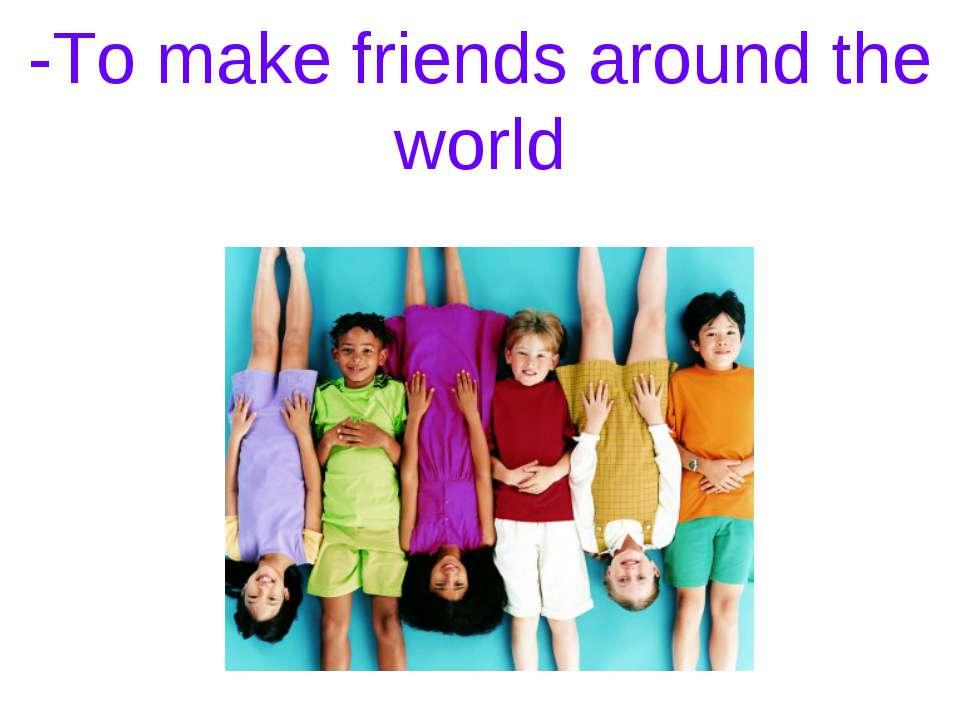 -To make friends around the world